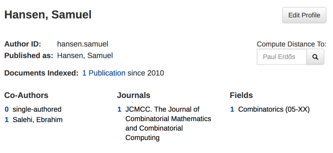 zbMath author page for Hansen, Samuel. 0 single authored papers, 1 co-authored paper with Salehi, Ebrahim, 1 journal The Journal of Combinatorial Mathematics and Combinatorial Computing and 1 field Combinatics. 1 publication indexed since 2010. published as Hansen, Samuel